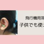 飛行機用耳栓は子供でも使えるアイキャッチ