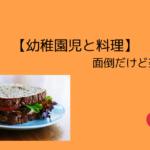 夏休み【幼稚園児と料理】は面倒だけど楽しい!