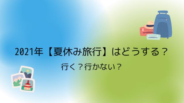 2021年【夏休み旅行】はどうする?行く?行かない?