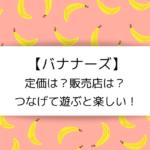 【バナナーズ】定価は?販売店は?つなげて遊ぶと楽しい!