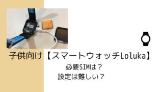 子供向け【スマートウォッチLoluka】の必要SIMは?設定は難しい?