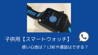 子供用【スマートウォッチ】使い心地は?LINEや通話はできる?