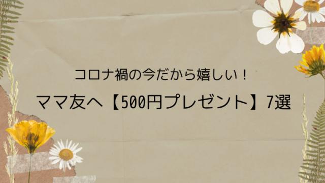 コロナ禍の今だから嬉しい!ママ友へ【500円プレゼント】7選