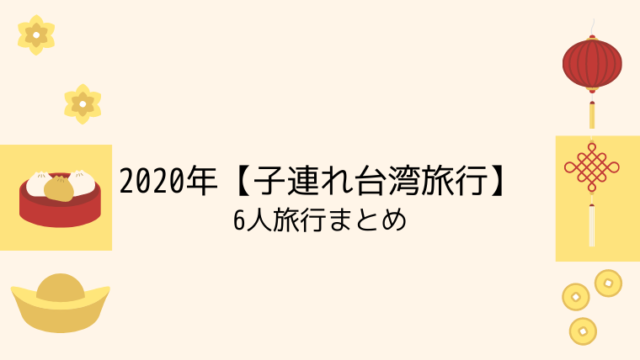 2020年【子連れ台湾旅行】6人旅行まとめ