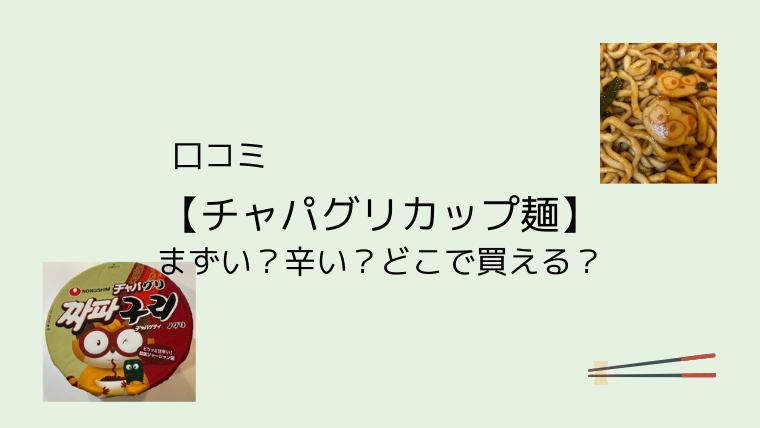 口コミ【チャパグリカップ麺】まずい?辛い?どこで買える?