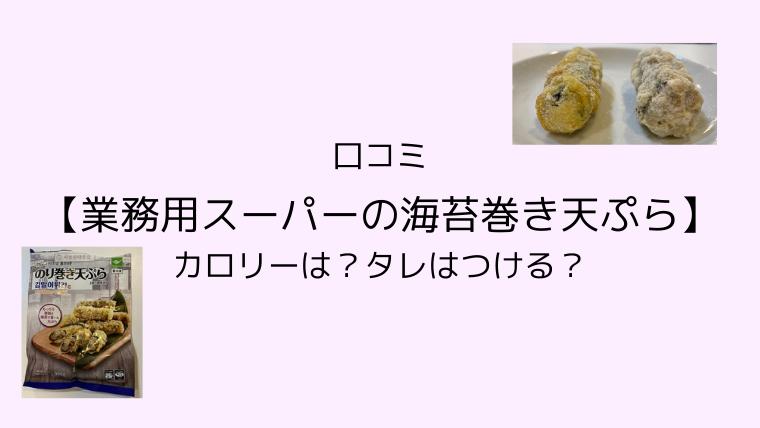 口コミ【業務用スーパーの海苔巻き天ぷら】カロリーは?タレはつける?